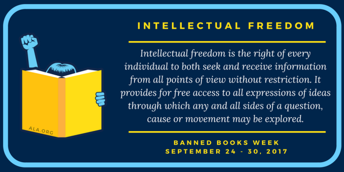 Intellectual Freedom is the right of every individual to both seek and receive information from all points of view without restriction. It provides for free access to all expressions of ideas through which any and all sides of a question, cause or movement may be explored. Banned Books Week: September 24 - 30, 2017